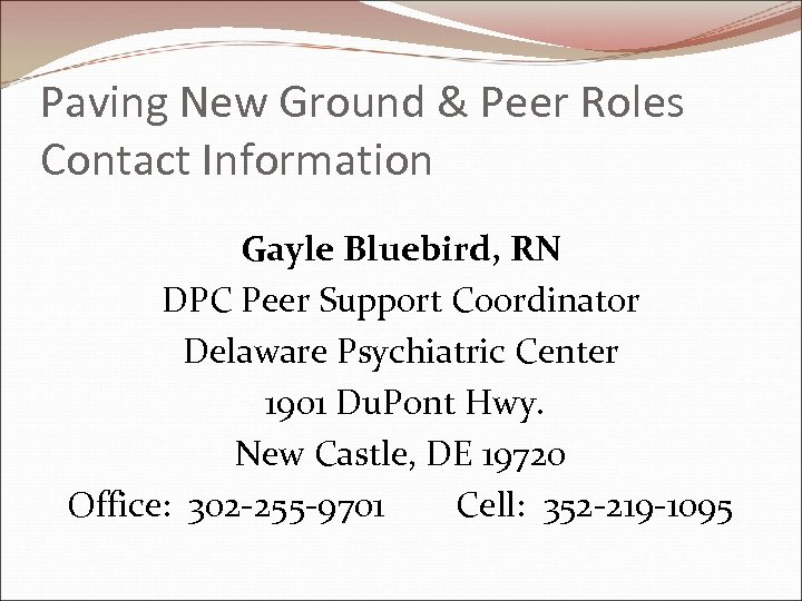 Paving New Ground & Peer Roles Contact Information Gayle Bluebird, RN DPC Peer Support