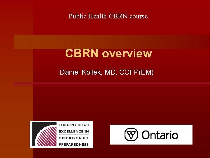 Public Health CBRN course CBRN overview Daniel Kollek, MD, CCFP(EM)
