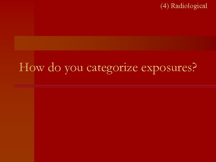 (4) Radiological How do you categorize exposures?