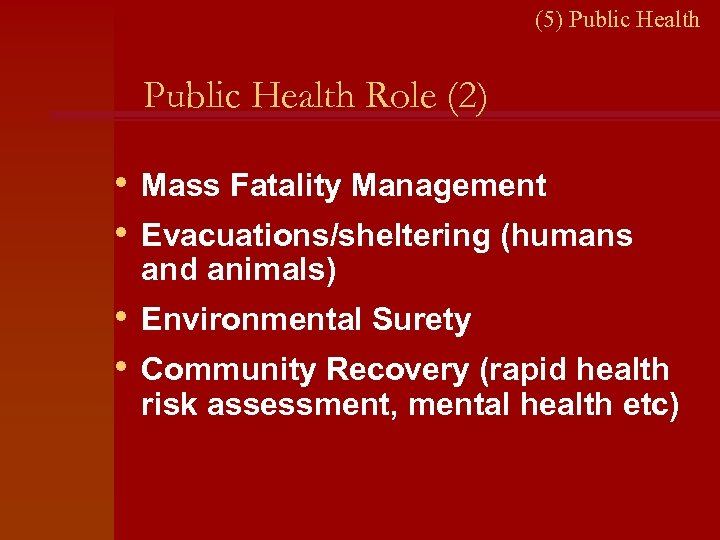(5) Public Health Role (2) • Mass Fatality Management • Evacuations/sheltering (humans and animals)