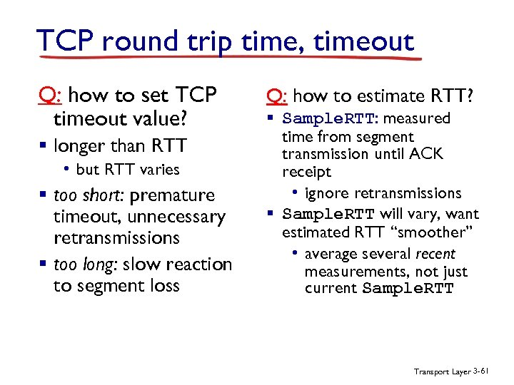 TCP round trip time, timeout Q: how to set TCP timeout value? § longer