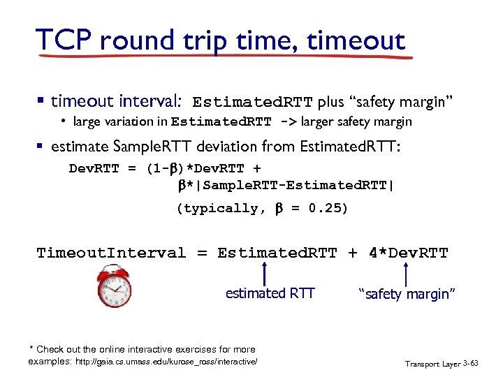 "TCP round trip time, timeout § timeout interval: Estimated. RTT plus ""safety margin"" •"