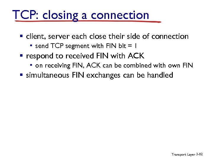 TCP: closing a connection § client, server each close their side of connection •