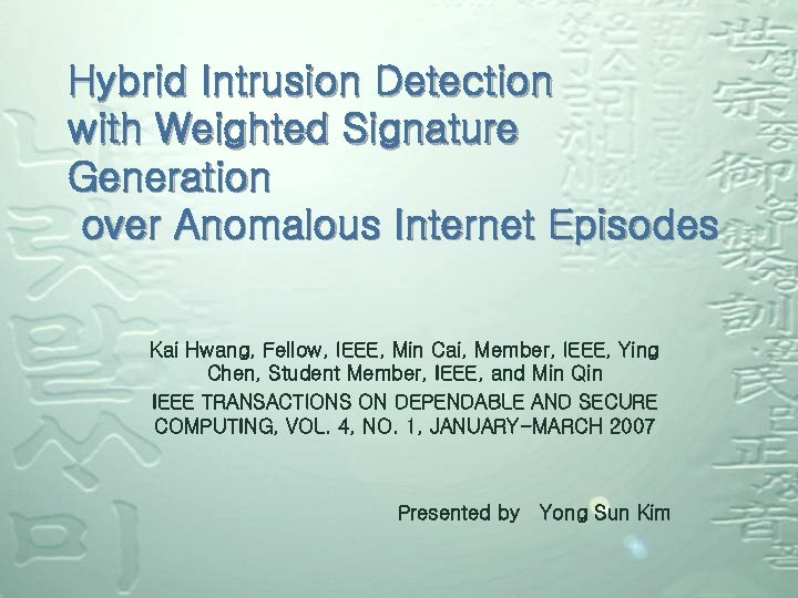 Hybrid Intrusion Detection with Weighted Signature Generation over Anomalous Internet Episodes Kai Hwang, Fellow,