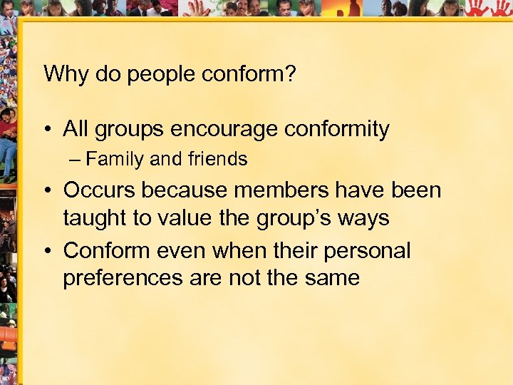 Why do people conform? • All groups encourage conformity – Family and friends •