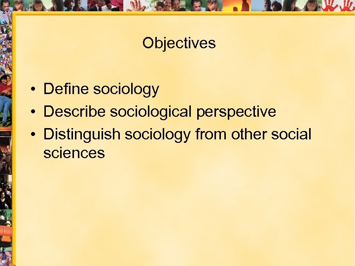 Objectives • Define sociology • Describe sociological perspective • Distinguish sociology from other social