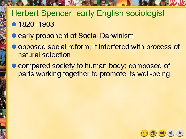 Herbert Spencer–early English sociologist 1820– 1903 early proponent of Social Darwinism opposed social reform;
