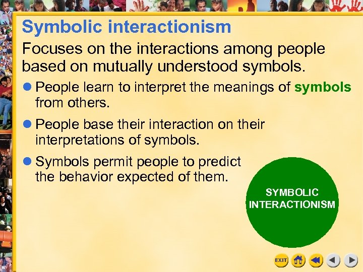 Symbolic interactionism Focuses on the interactions among people based on mutually understood symbols. People