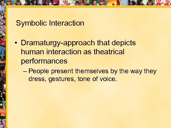 Symbolic Interaction • Dramaturgy-approach that depicts human interaction as theatrical performances – People present