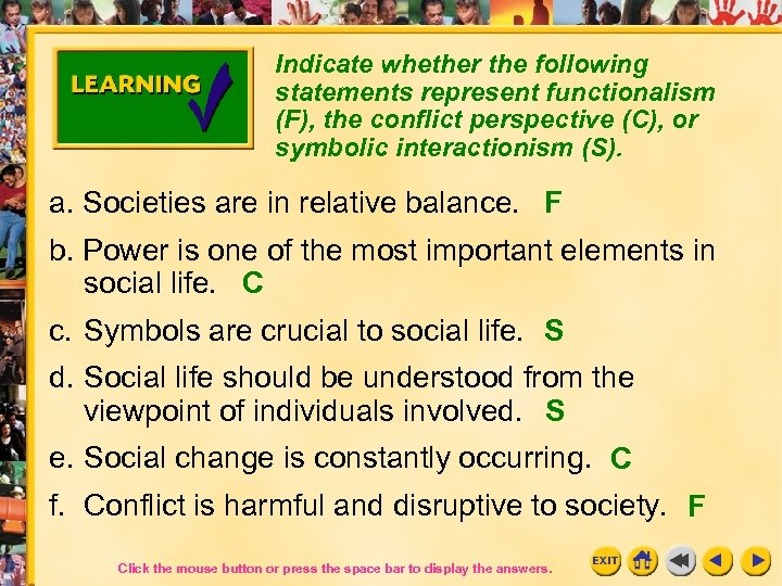 Indicate whether the following statements represent functionalism (F), the conflict perspective (C), or symbolic