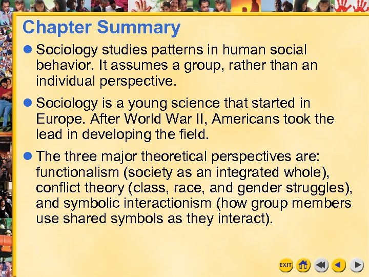 Chapter Summary Sociology studies patterns in human social behavior. It assumes a group, rather