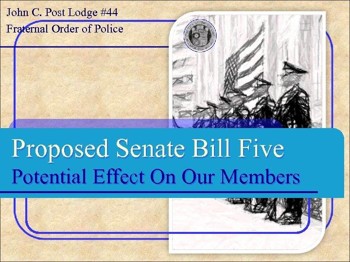 John C. Post Lodge #44 Fraternal Order of Police Proposed Senate Bill Five Potential