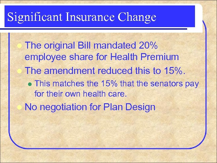 Significant Insurance Change l The original Bill mandated 20% employee share for Health Premium