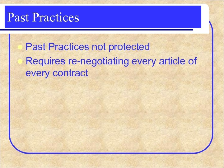 Past Practices l Past Practices not protected l Requires re-negotiating every article of every