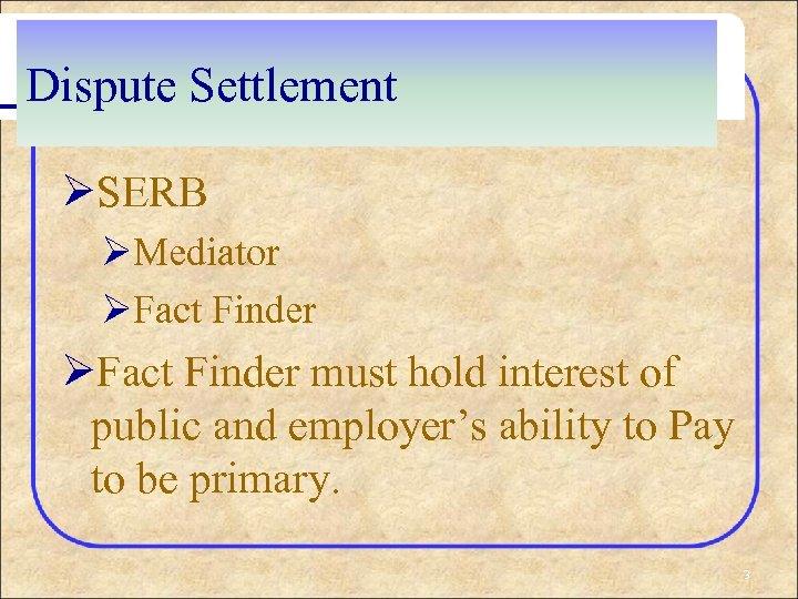 Dispute Settlement ØSERB ØMediator ØFact Finder must hold interest of public and employer's ability
