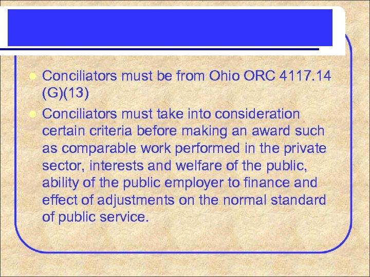 Conciliators must be from Ohio ORC 4117. 14 (G)(13) l Conciliators must take into