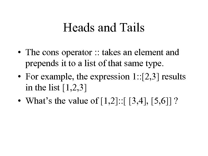 Heads and Tails • The cons operator : : takes an element and prepends