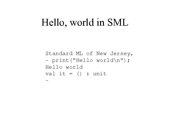Hello, world in SML Standard ML of New Jersey, - print(