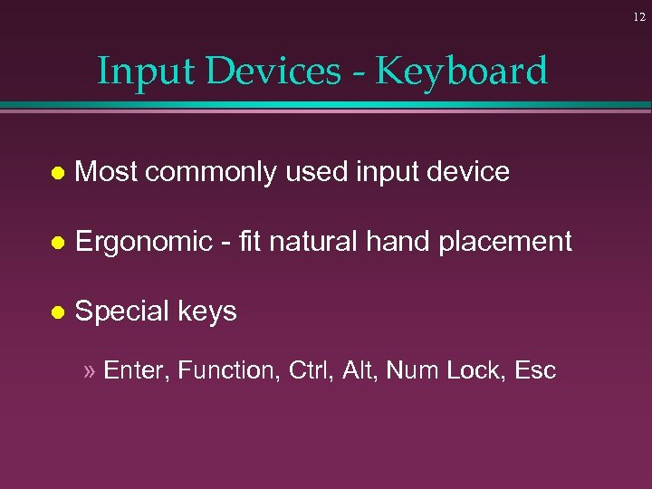 12 Input Devices - Keyboard l Most commonly used input device l Ergonomic -