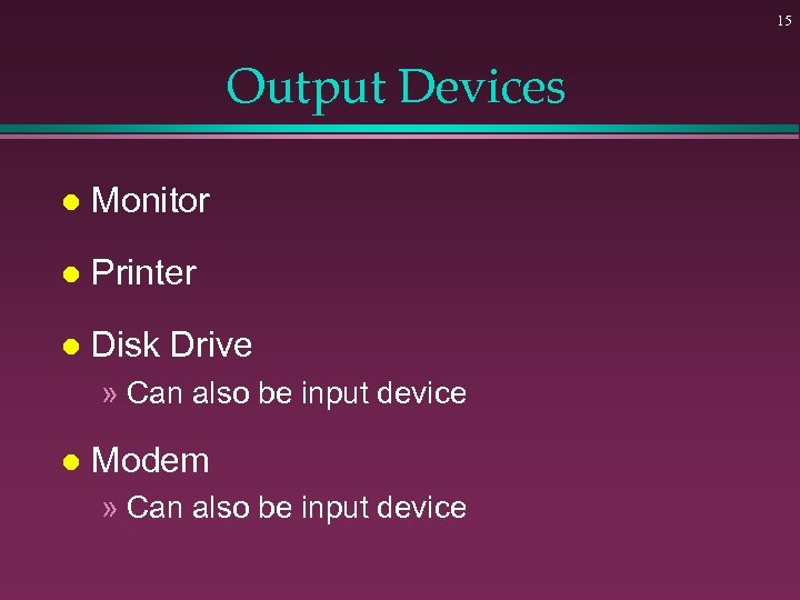 15 Output Devices l Monitor l Printer l Disk Drive » Can also be