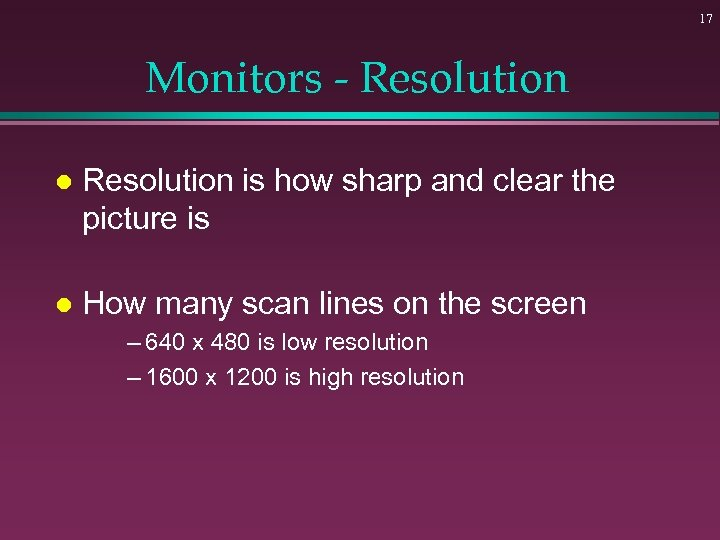 17 Monitors - Resolution l Resolution is how sharp and clear the picture is
