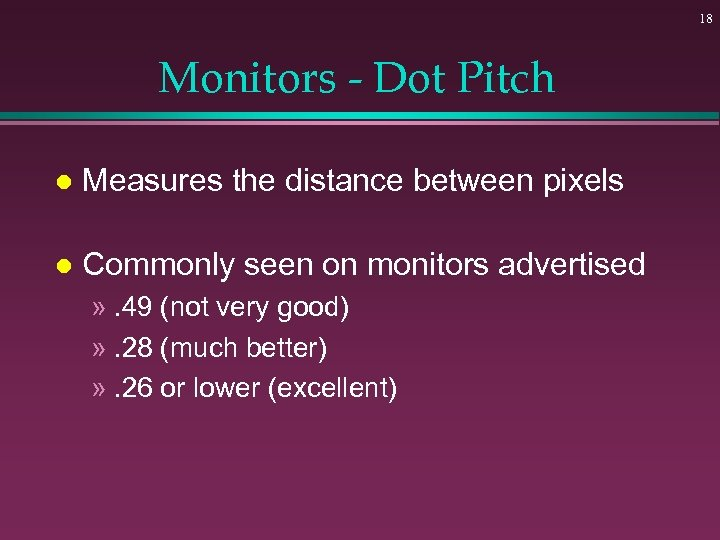 18 Monitors - Dot Pitch l Measures the distance between pixels l Commonly seen