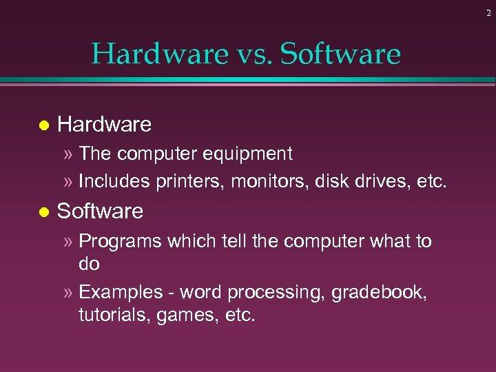 2 Hardware vs. Software l Hardware » The computer equipment » Includes printers, monitors,