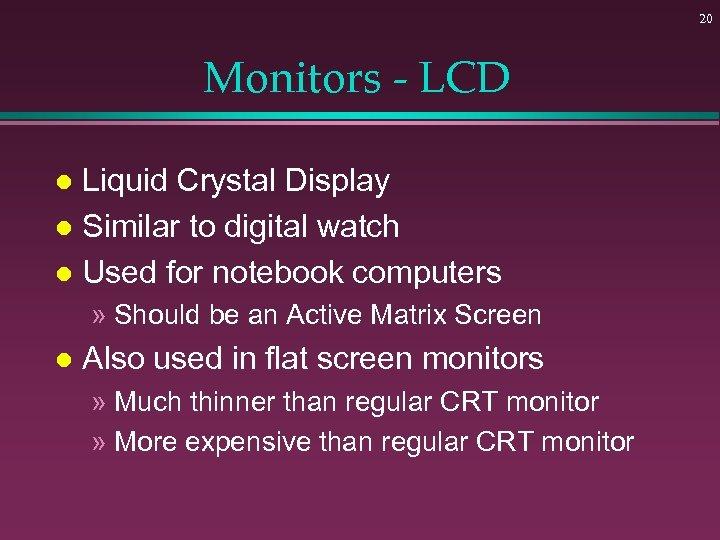 20 Monitors - LCD Liquid Crystal Display l Similar to digital watch l Used