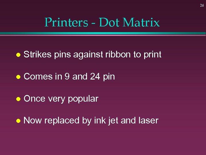 26 Printers - Dot Matrix l Strikes pins against ribbon to print l Comes