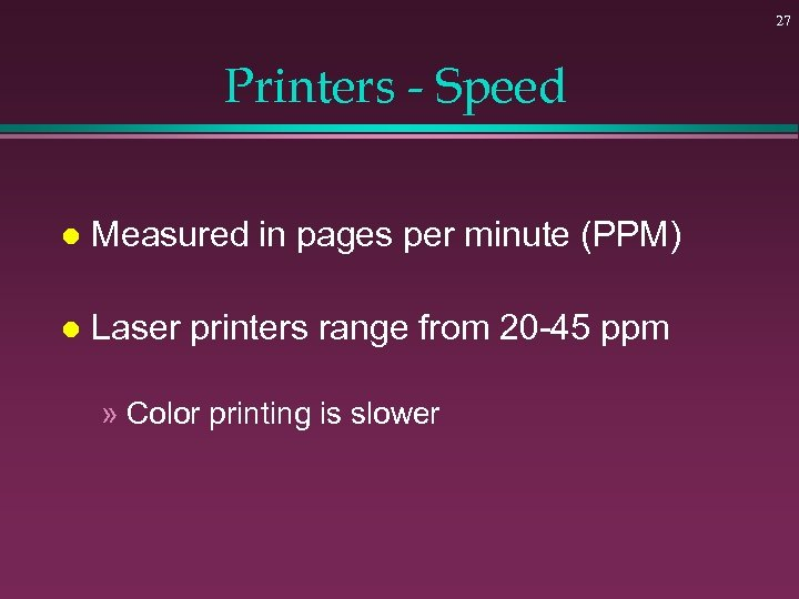 27 Printers - Speed l Measured in pages per minute (PPM) l Laser printers