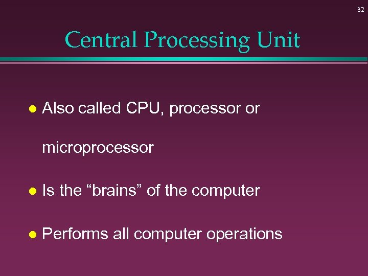 32 Central Processing Unit l Also called CPU, processor or microprocessor l Is the