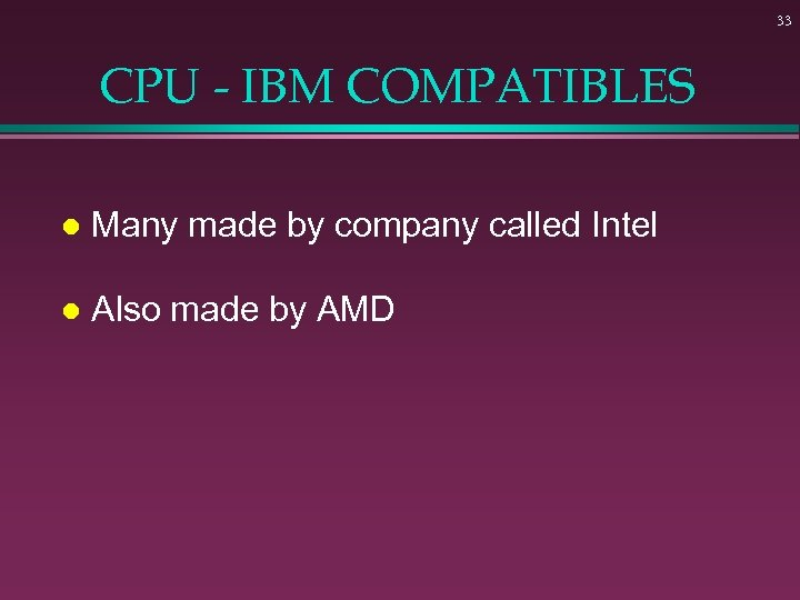 33 CPU - IBM COMPATIBLES l Many made by company called Intel l Also