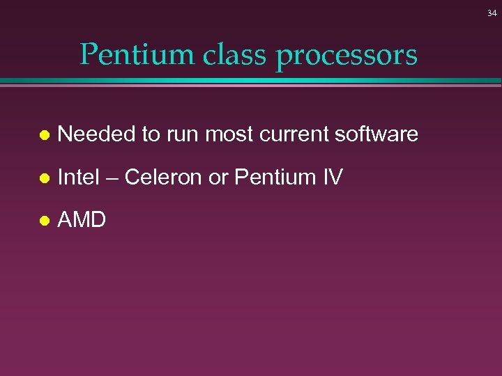 34 Pentium class processors l Needed to run most current software l Intel –