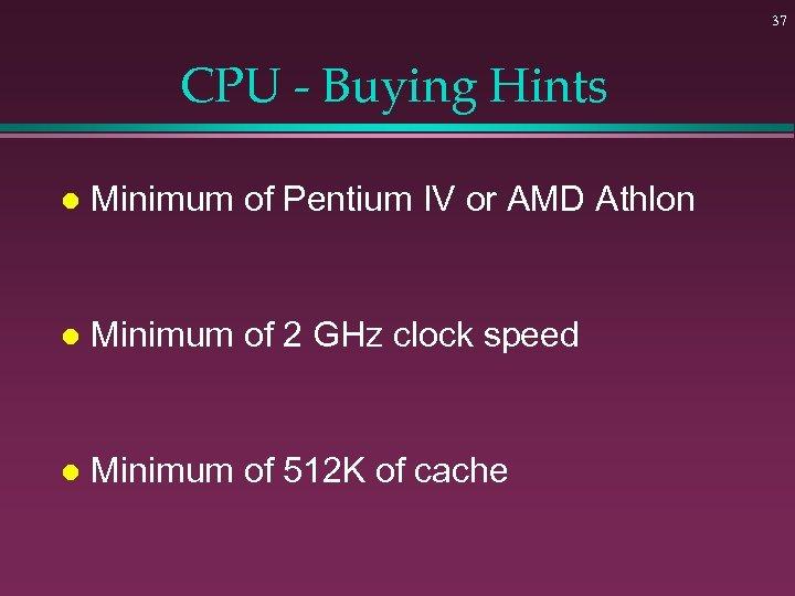 37 CPU - Buying Hints l Minimum of Pentium IV or AMD Athlon l