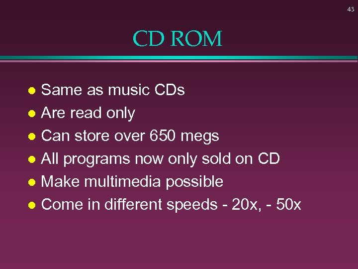 43 CD ROM Same as music CDs l Are read only l Can store