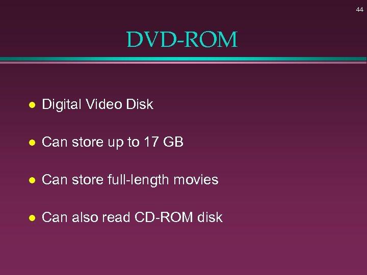 44 DVD-ROM l Digital Video Disk l Can store up to 17 GB l