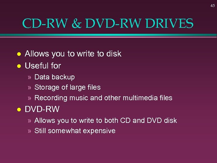 45 CD-RW & DVD-RW DRIVES l l Allows you to write to disk Useful