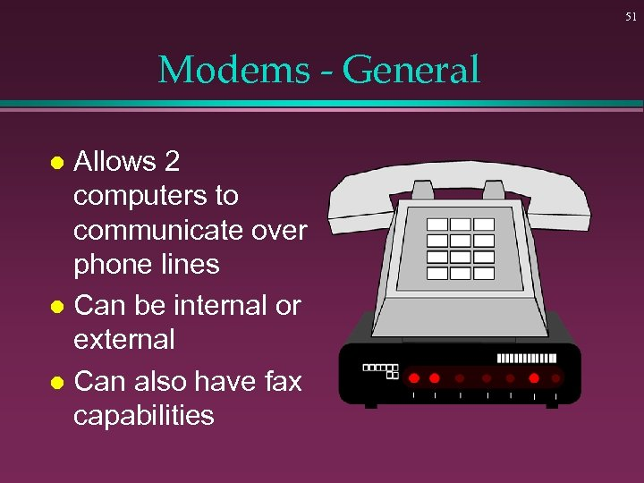 51 Modems - General Allows 2 computers to communicate over phone lines l Can
