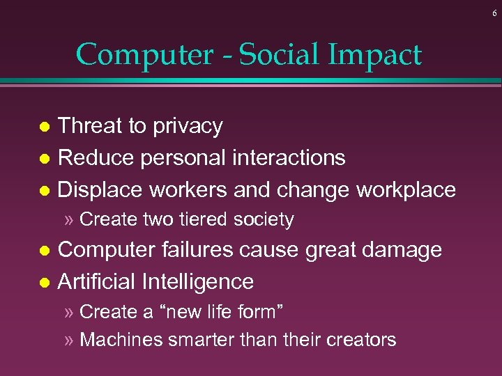 6 Computer - Social Impact Threat to privacy l Reduce personal interactions l Displace