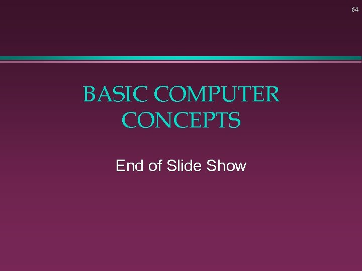 64 BASIC COMPUTER CONCEPTS End of Slide Show