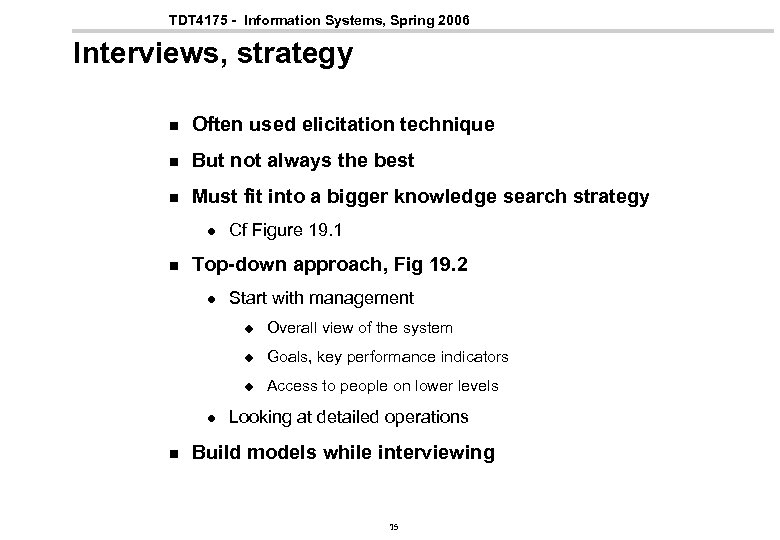 TDT 4175 - Information Systems, Spring 2006 Interviews, strategy n Often used elicitation technique