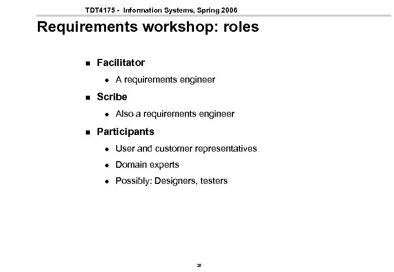 TDT 4175 - Information Systems, Spring 2006 Requirements workshop: roles n Facilitator l n