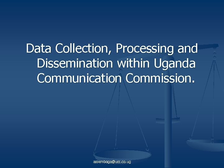 Data Collection, Processing and Dissemination within Uganda Communication Commission. assemboga@ucc. co. ug