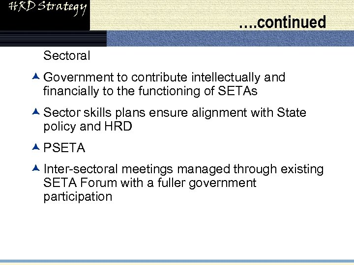 HRD Strategy …. continued • Sectoral æ Government to contribute intellectually and financially to