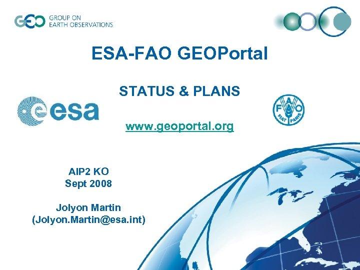 ESA-FAO GEOPortal STATUS & PLANS www. geoportal. org AIP 2 KO Sept 2008 Jolyon