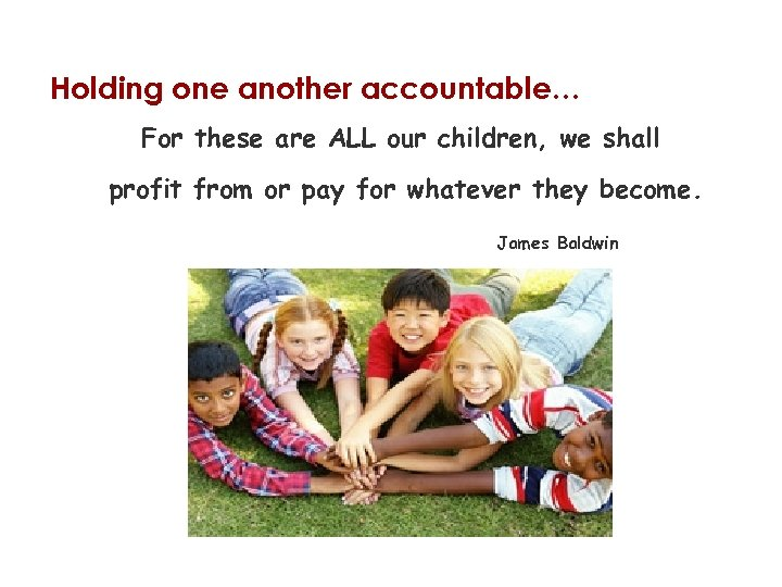 Holding one another accountable… For these are ALL our children, we shall profit from