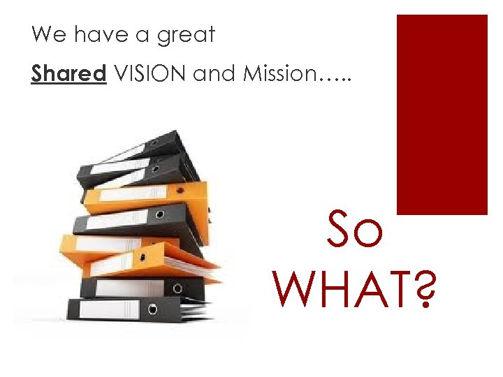We have a great Shared VISION and Mission…. . So WHAT?