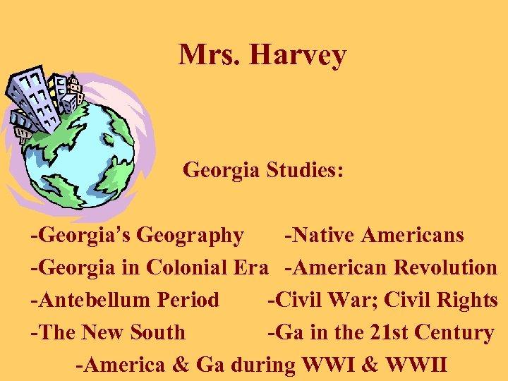 Mrs. Harvey Georgia Studies: -Georgia's Geography -Native Americans -Georgia in Colonial Era -American Revolution