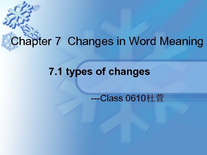 Chapter 7 Changes in Word Meaning 7. 1 types of changes ---Class 0610杜萱
