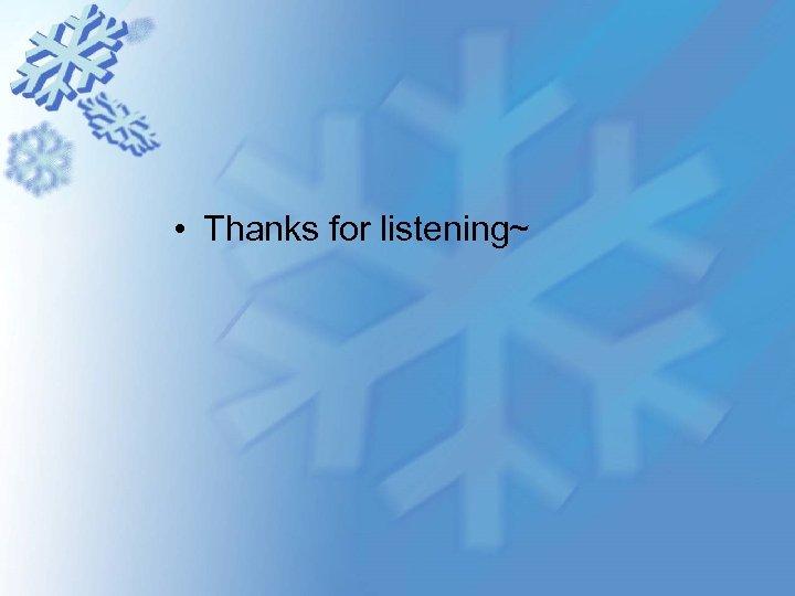 • Thanks for listening~